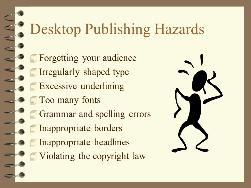 Desktop Publishing Hazards 4 Forgetting your audience 4 Irregularly shaped type 4 Excessive underlining 4 Too many fonts 4 Grammar and spelling errors