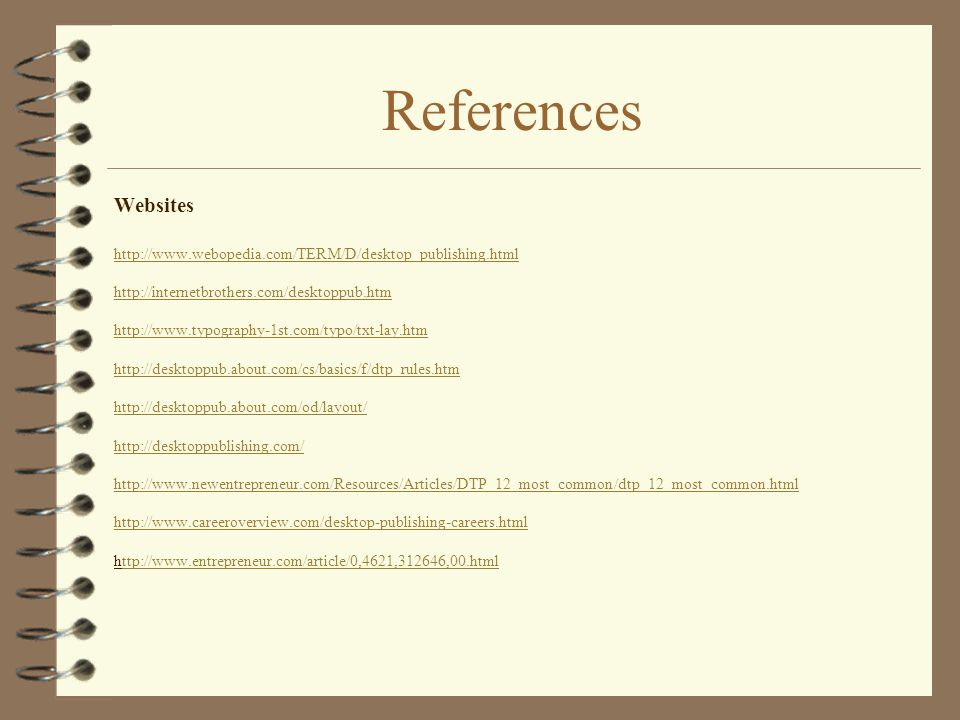 References Websites http://www.webopedia.com/TERM/D/desktop_publishing.html http://internetbrothers.com/desktoppub.htm http://www.typography-1st.com/t