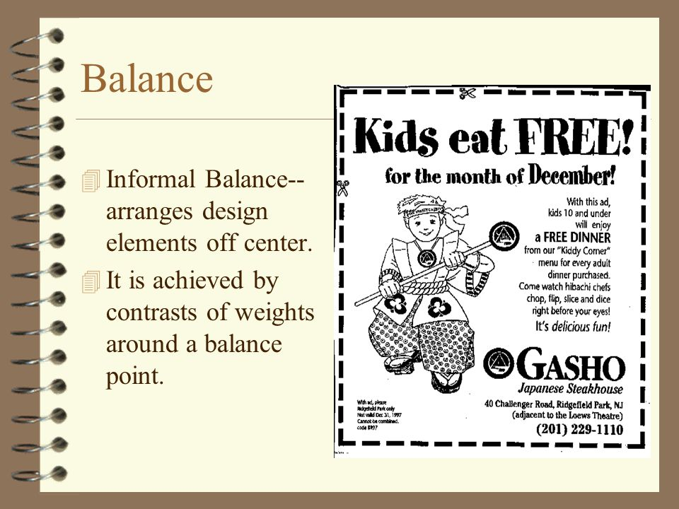 Balance 4 Informal Balance-- arranges design elements off center. 4 It is achieved by contrasts of weights around a balance point.