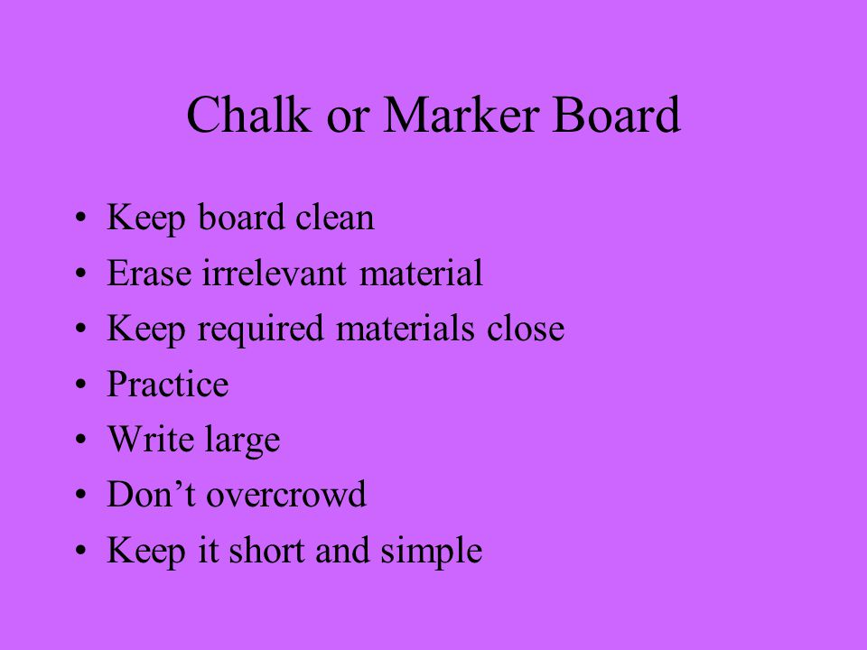 Chalk or Marker Board Keep board clean Erase irrelevant material Keep required materials close Practice Write large Don't overcrowd Keep it short and simple