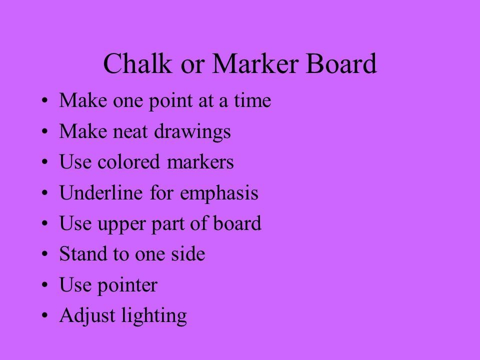 Chalk or Marker Board Make one point at a time Make neat drawings Use colored markers Underline for emphasis Use upper part of board Stand to one side Use pointer Adjust lighting