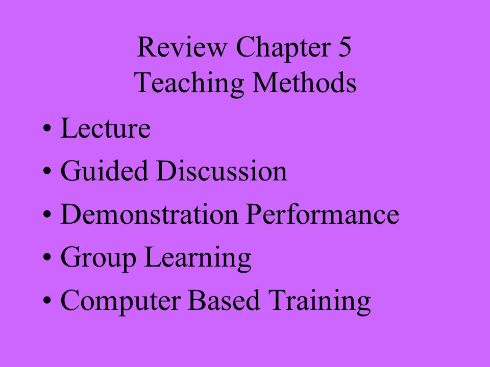 Review Chapter 5 Teaching Methods Lecture Guided Discussion Demonstration Performance Group Learning Computer Based Training