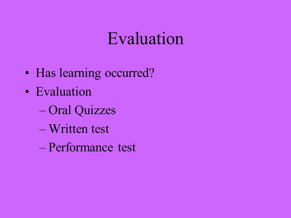 Evaluation Has learning occurred Evaluation –Oral Quizzes –Written test –Performance test