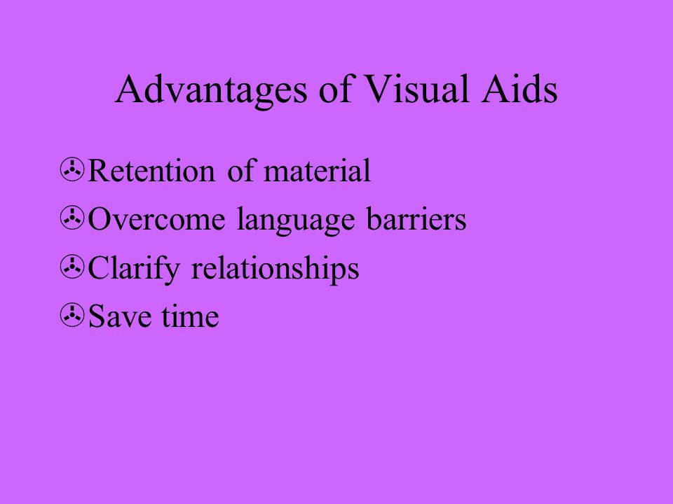 Advantages of Visual Aids >Retention of material >Overcome language barriers >Clarify relationships >Save time