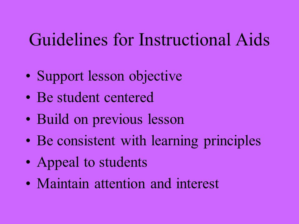 Guidelines for Instructional Aids Support lesson objective Be student centered Build on previous lesson Be consistent with learning principles Appeal to students Maintain attention and interest