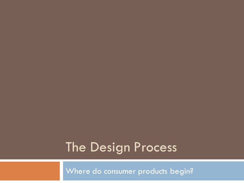The Design Process Where do consumer products begin