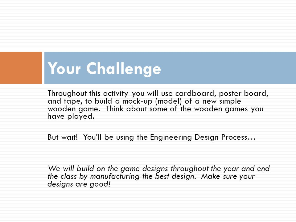 Engineering Design Define the Problem Research the Problem Develop Possible Solutions Choose the Best Solution Create a Prototype Test and Evaluate Communicate Redesign The design process is a continuous cycle.