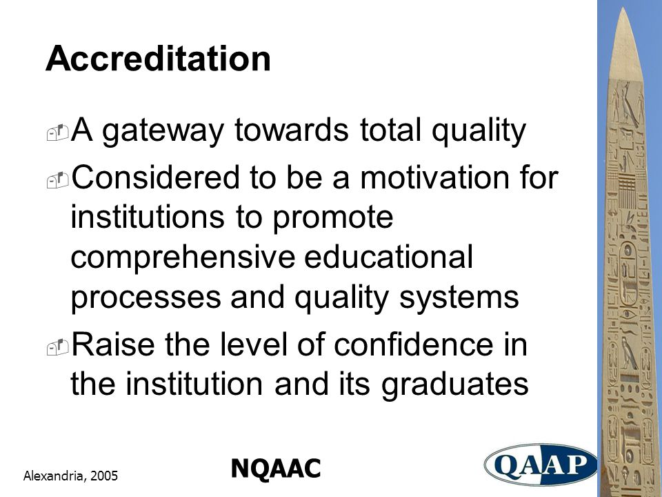 Alexandria, 2005 NQAAC Accreditation  A gateway towards total quality  Considered to be a motivation for institutions to promote comprehensive educational processes and quality systems  Raise the level of confidence in the institution and its graduates