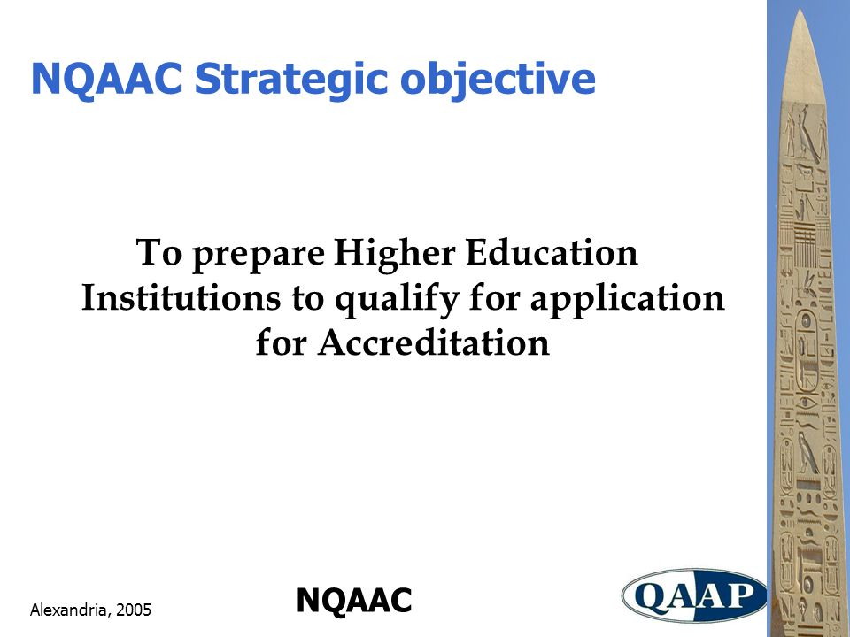 Alexandria, 2005 NQAAC NQAAC Strategic objective To prepare Higher Education Institutions to qualify for application for Accreditation