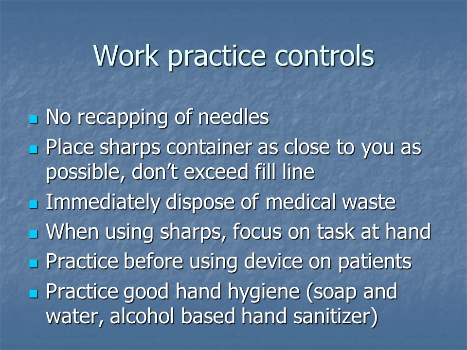 Work practice controls No recapping of needles No recapping of needles Place sharps container as close to you as possible, don't exceed fill line Place sharps container as close to you as possible, don't exceed fill line Immediately dispose of medical waste Immediately dispose of medical waste When using sharps, focus on task at hand When using sharps, focus on task at hand Practice before using device on patients Practice before using device on patients Practice good hand hygiene (soap and water, alcohol based hand sanitizer) Practice good hand hygiene (soap and water, alcohol based hand sanitizer)
