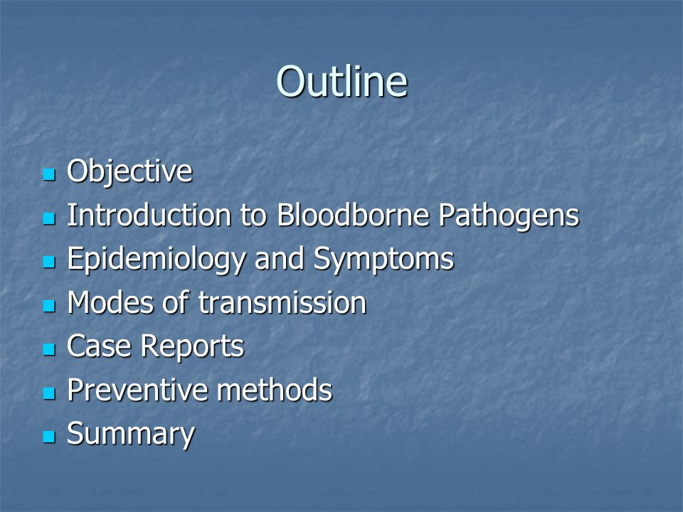 Outline Objective Objective Introduction to Bloodborne Pathogens Introduction to Bloodborne Pathogens Epidemiology and Symptoms Epidemiology and Symptoms Modes of transmission Modes of transmission Case Reports Case Reports Preventive methods Preventive methods Summary Summary