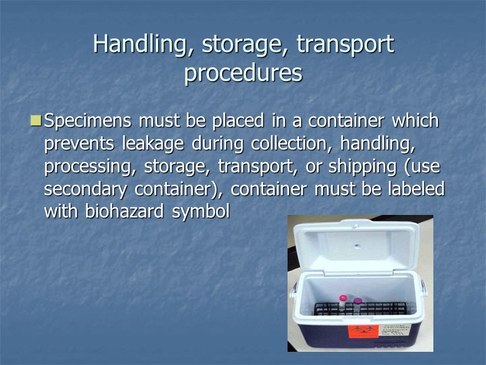 Handling, storage, transport procedures Specimens must be placed in a container which prevents leakage during collection, handling, processing, storage, transport, or shipping (use secondary container), container must be labeled with biohazard symbol Specimens must be placed in a container which prevents leakage during collection, handling, processing, storage, transport, or shipping (use secondary container), container must be labeled with biohazard symbol