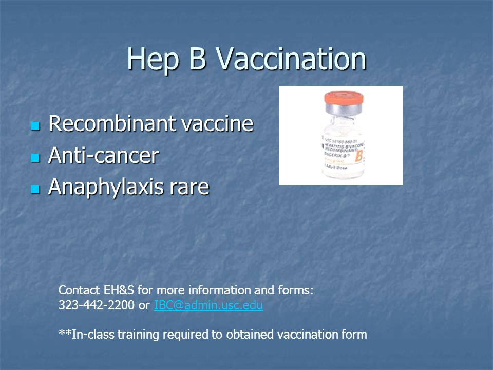 Hep B Vaccination Recombinant vaccine Recombinant vaccine Anti-cancer Anti-cancer Anaphylaxis rare Anaphylaxis rare Contact EH&S for more information and forms: 323-442-2200 or IBC@admin.usc.eduIBC@admin.usc.edu **In-class training required to obtained vaccination form