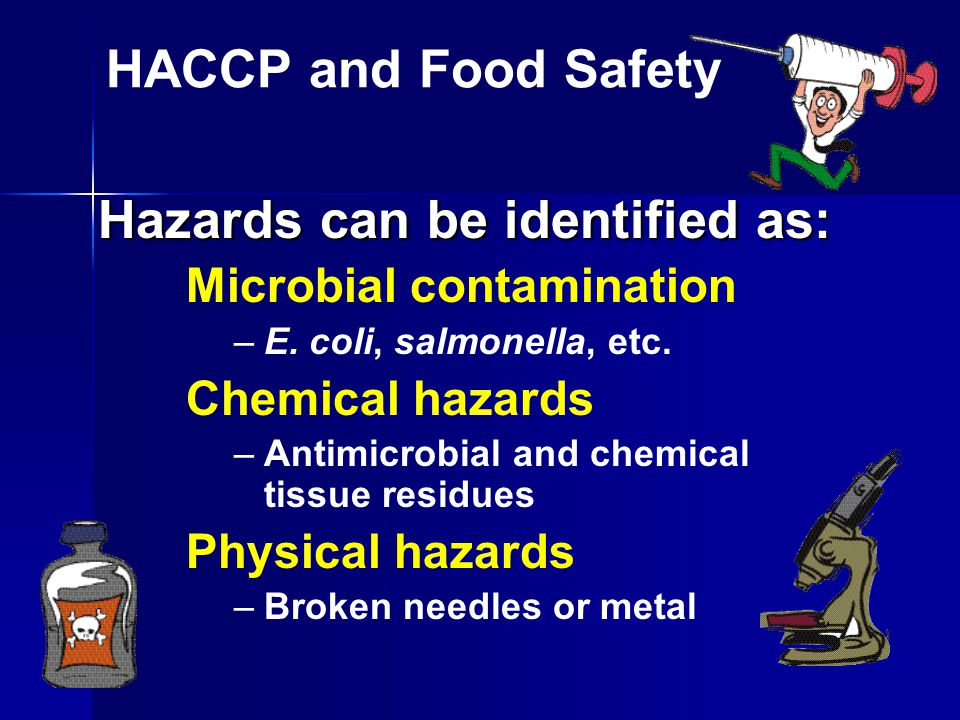 HACCP and Food Safety Identify hazards Identify hazards Find critical points in the process Find critical points in the process Establish critical limits for each critical control point Establish critical limits for each critical control point Monitor Monitor Take corrective action if monitoring shows there are deviations outside the limits of a critical control point Take corrective action if monitoring shows there are deviations outside the limits of a critical control point Keep records on each critical control point Keep records on each critical control point Verify that the HACCP plan is working correctly.