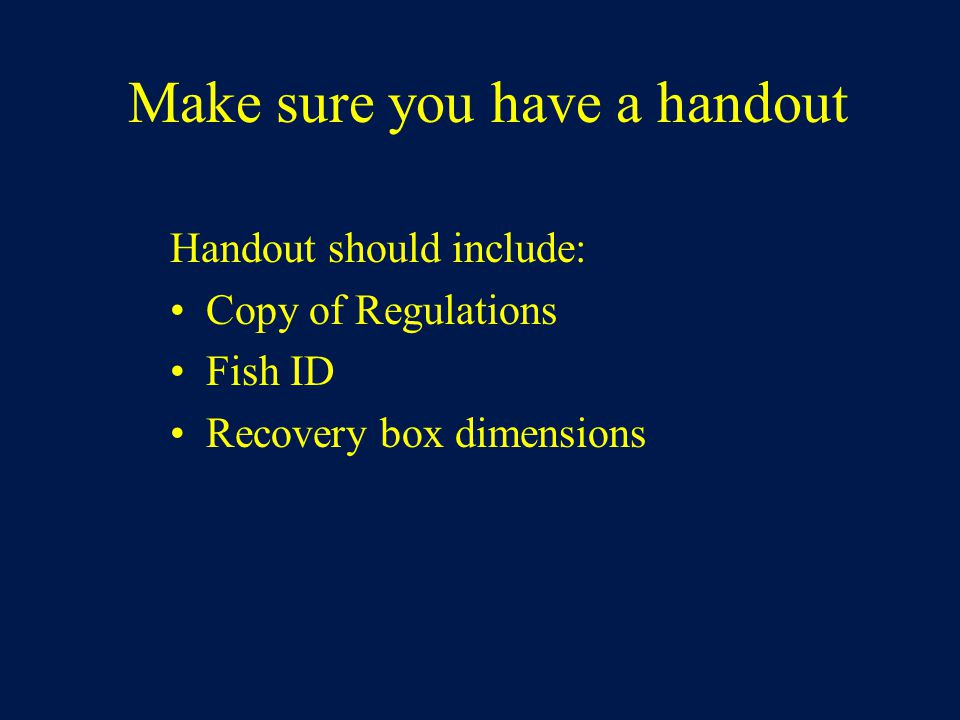 Make sure you have a handout Handout should include: Copy of Regulations Fish ID Recovery box dimensions