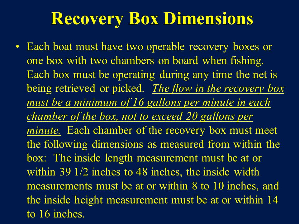 Recovery Box Dimensions Each boat must have two operable recovery boxes or one box with two chambers on board when fishing.