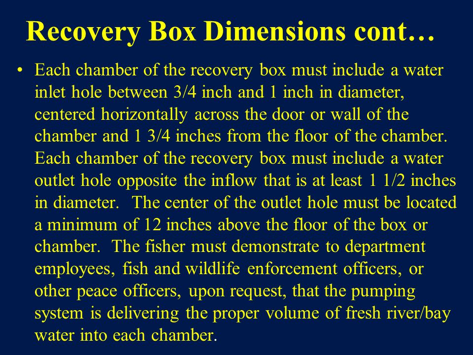 Recovery Box Dimensions cont… Each chamber of the recovery box must include a water inlet hole between 3/4 inch and 1 inch in diameter, centered horizontally across the door or wall of the chamber and 1 3/4 inches from the floor of the chamber.