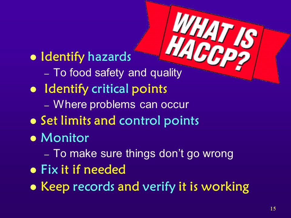 15 l Identify hazards – To food safety and quality l Identify critical points – Where problems can occur l Set limits and control points l Monitor – To make sure things don't go wrong l Fix it if needed l Keep records and verify it is working