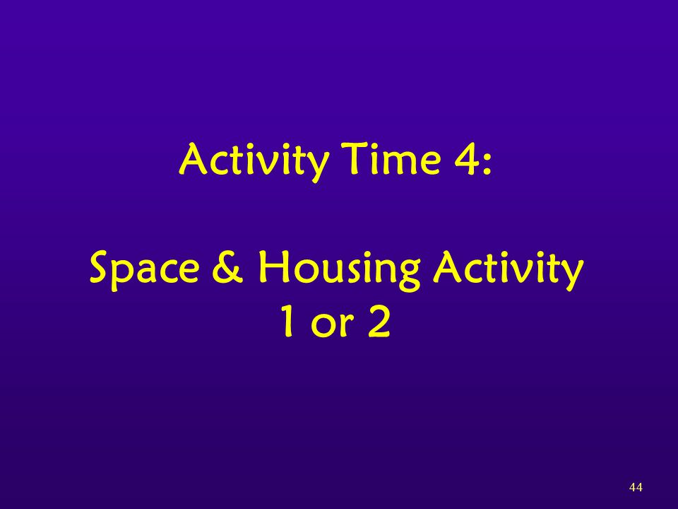 44 Activity Time 4: Space & Housing Activity 1 or 2