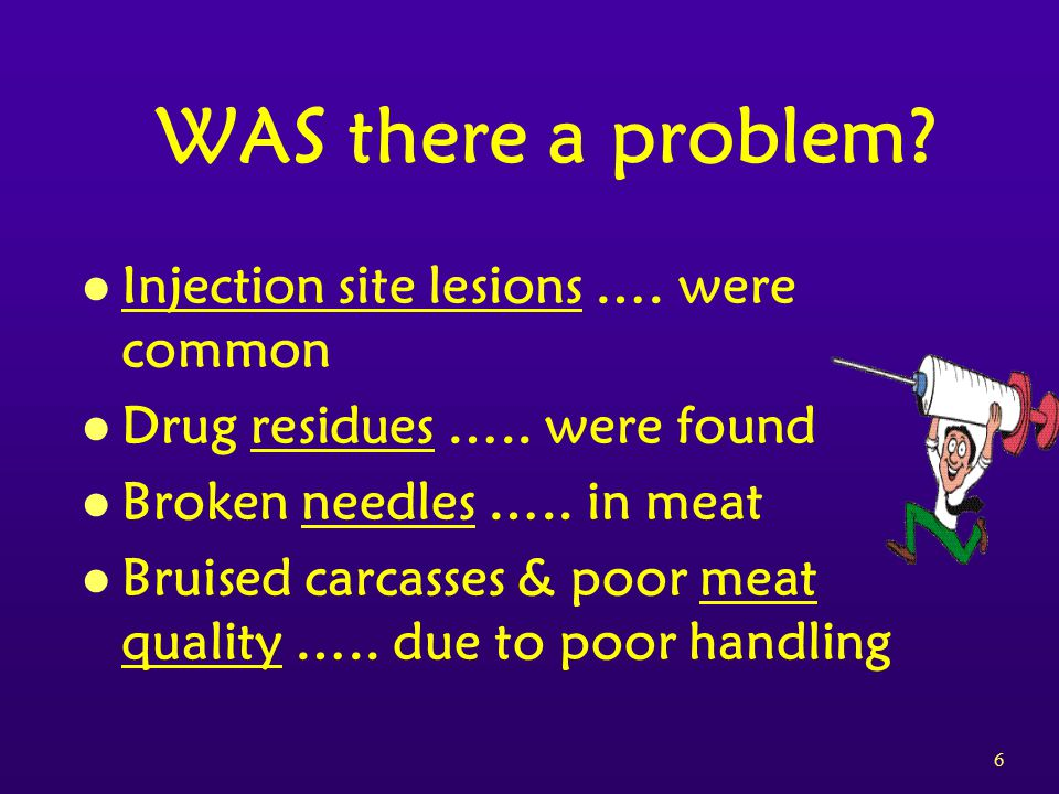 17 HACCP Example 2)Find Critical Control Points: Injection technique and location 3)Establish Critical Limits: Only inject in front of shoulder, use correct needle size, never inject more than 10 cc in one location 4) Monitor each control point: Watch that the critical limits are followed at all times