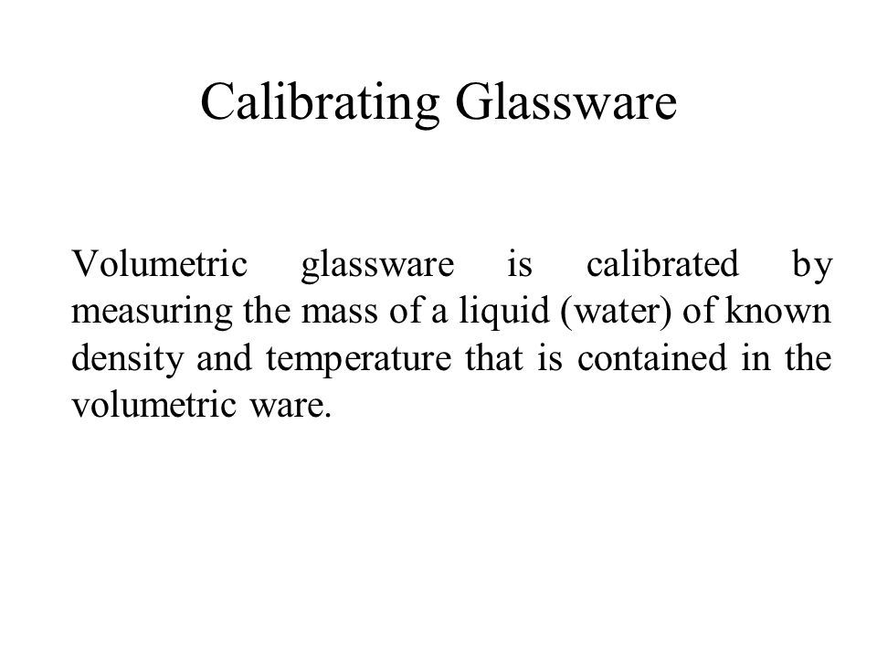 Calibrating Glassware Volumetric glassware is calibrated by measuring the mass of a liquid (water) of known density and temperature that is contained in the volumetric ware.