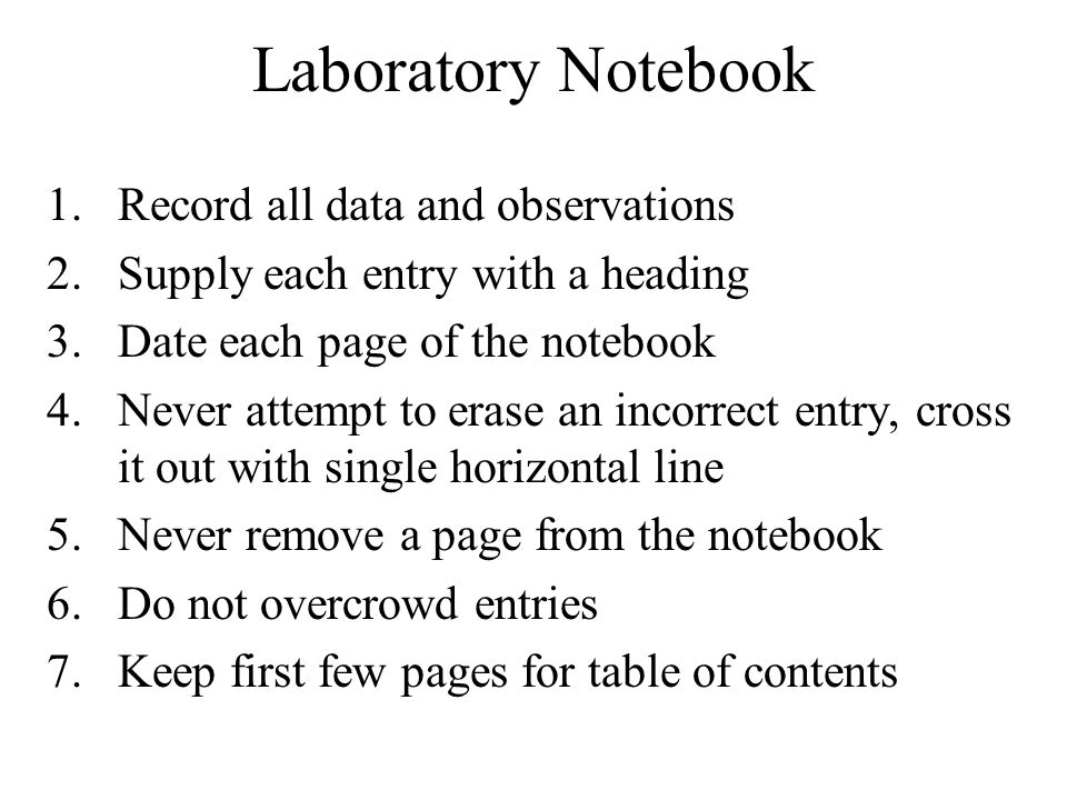 Laboratory Notebook 1.Record all data and observations 2.Supply each entry with a heading 3.Date each page of the notebook 4.Never attempt to erase an incorrect entry, cross it out with single horizontal line 5.Never remove a page from the notebook 6.Do not overcrowd entries 7.Keep first few pages for table of contents