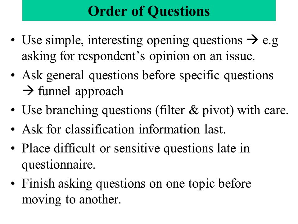 Order of Questions Use simple, interesting opening questions  e.g asking for respondent's opinion on an issue. Ask general questions before specific