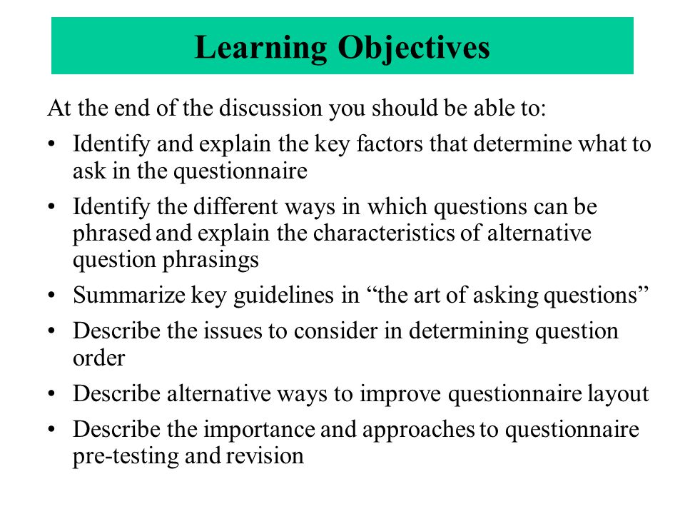 Learning Objectives At the end of the discussion you should be able to: Identify and explain the key factors that determine what to ask in the questionnaire Identify the different ways in which questions can be phrased and explain the characteristics of alternative question phrasings Summarize key guidelines in the art of asking questions Describe the issues to consider in determining question order Describe alternative ways to improve questionnaire layout Describe the importance and approaches to questionnaire pre-testing and revision