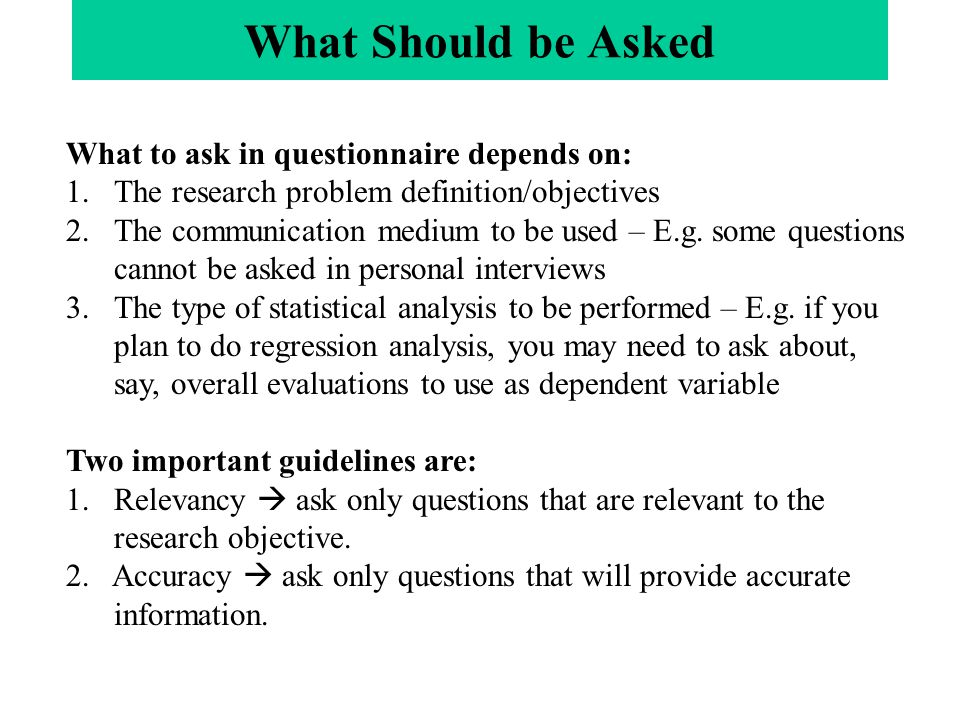 What to ask in questionnaire depends on: 1.The research problem definition/objectives 2.The communication medium to be used – E.g.