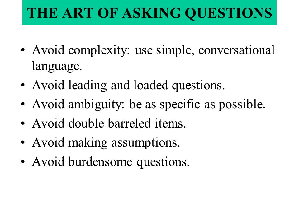 THE ART OF ASKING QUESTIONS Avoid complexity: use simple, conversational language. Avoid leading and loaded questions. Avoid ambiguity: be as specific