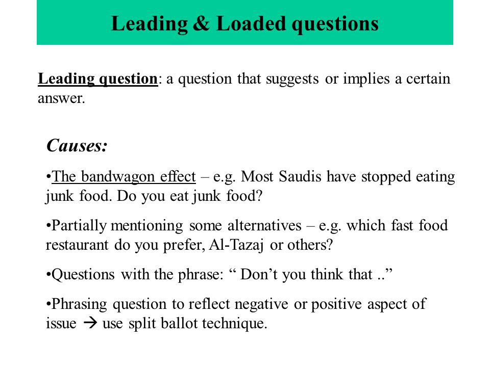 Leading & Loaded questions Leading question: a question that suggests or implies a certain answer. Causes: The bandwagon effect – e.g. Most Saudis hav