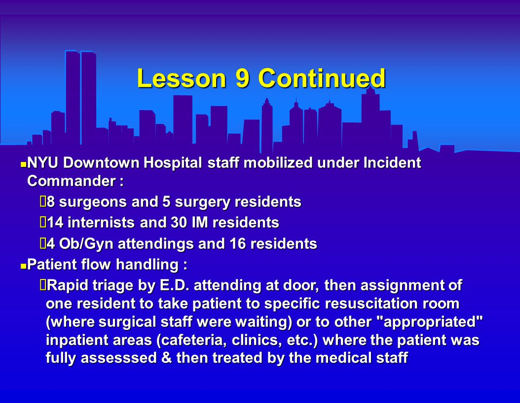 Lesson 9 Continued NYU Downtown Hospital staff mobilized under Incident Commander : NYU Downtown Hospital staff mobilized under Incident Commander :  8 surgeons and 5 surgery residents  14 internists and 30 IM residents  4 Ob/Gyn attendings and 16 residents Patient flow handling : Patient flow handling :  Rapid triage by E.D.