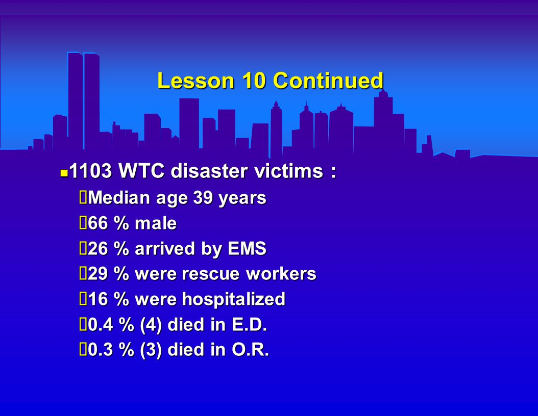 Lesson 10 Continued 1103 WTC disaster victims : 1103 WTC disaster victims :  Median age 39 years  66 % male  26 % arrived by EMS  29 % were rescue workers  16 % were hospitalized  0.4 % (4) died in E.D.