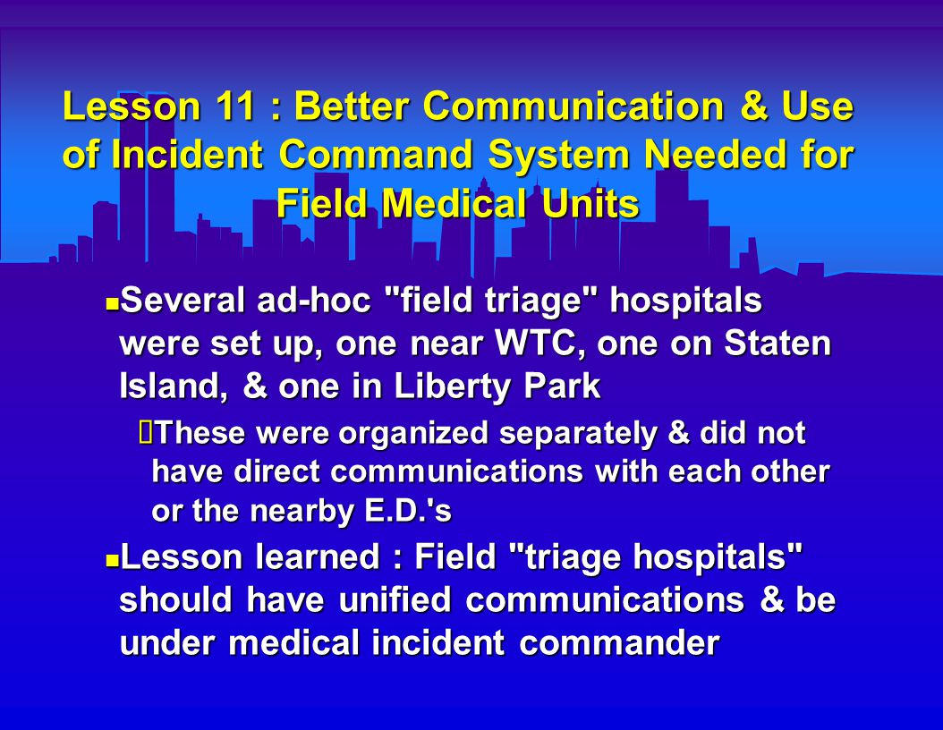 Lesson 11 : Better Communication & Use of Incident Command System Needed for Field Medical Units Several ad-hoc field triage hospitals were set up, one near WTC, one on Staten Island, & one in Liberty Park Several ad-hoc field triage hospitals were set up, one near WTC, one on Staten Island, & one in Liberty Park  These were organized separately & did not have direct communications with each other or the nearby E.D. s Lesson learned : Field triage hospitals should have unified communications & be under medical incident commander Lesson learned : Field triage hospitals should have unified communications & be under medical incident commander