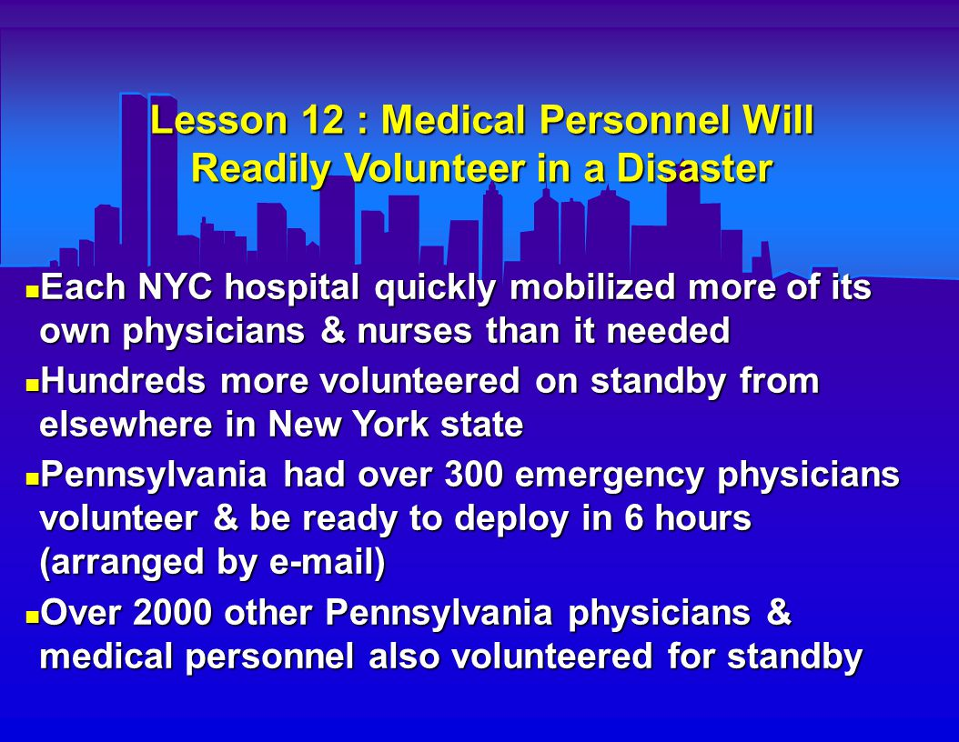 Lesson 12 : Medical Personnel Will Readily Volunteer in a Disaster Each NYC hospital quickly mobilized more of its own physicians & nurses than it needed Each NYC hospital quickly mobilized more of its own physicians & nurses than it needed Hundreds more volunteered on standby from elsewhere in New York state Hundreds more volunteered on standby from elsewhere in New York state Pennsylvania had over 300 emergency physicians volunteer & be ready to deploy in 6 hours (arranged by e-mail) Pennsylvania had over 300 emergency physicians volunteer & be ready to deploy in 6 hours (arranged by e-mail) Over 2000 other Pennsylvania physicians & medical personnel also volunteered for standby Over 2000 other Pennsylvania physicians & medical personnel also volunteered for standby