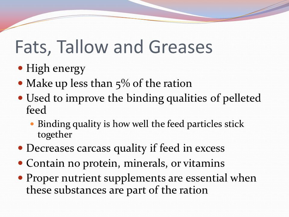 Fats, Tallow and Greases High energy Make up less than 5% of the ration Used to improve the binding qualities of pelleted feed Binding quality is how