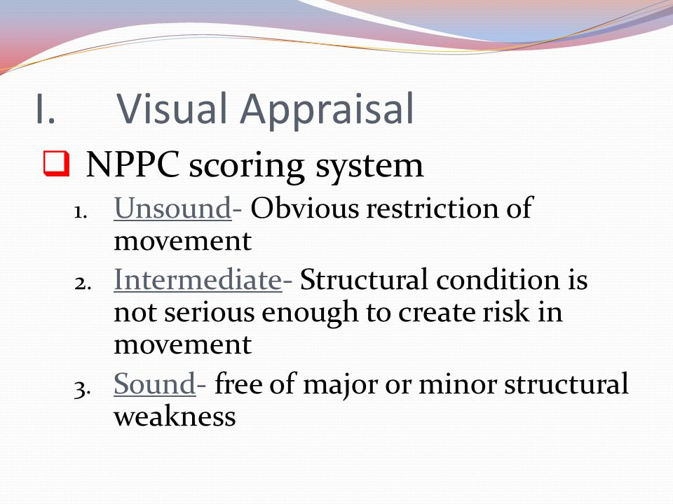 I.Visual Appraisal  NPPC scoring system 1. Unsound- Obvious restriction of movement 2. Intermediate- Structural condition is not serious enough to cr
