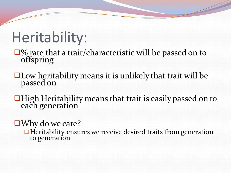 Heritability:  % rate that a trait/characteristic will be passed on to offspring  Low heritability means it is unlikely that trait will be passed on