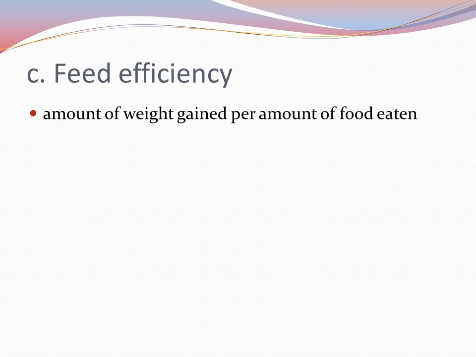 c. Feed efficiency amount of weight gained per amount of food eaten