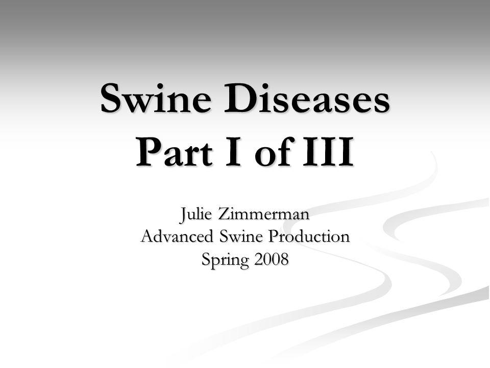 Swine Diseases Part I of III Julie Zimmerman Advanced Swine Production Spring 2008