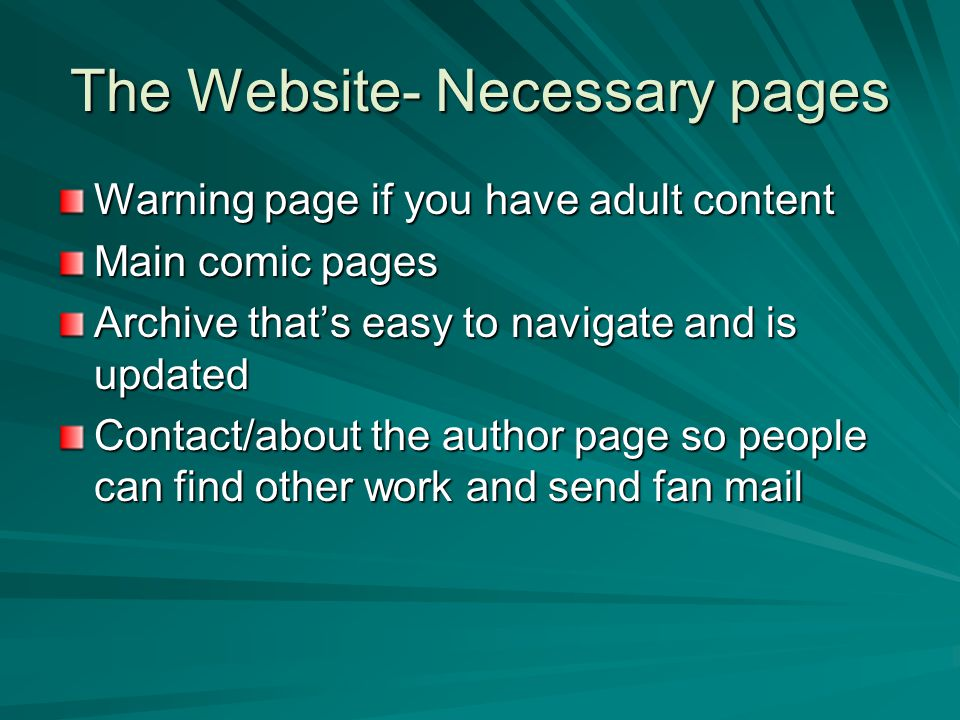 The Website- Necessary pages Warning page if you have adult content Main comic pages Archive that's easy to navigate and is updated Contact/about the author page so people can find other work and send fan mail