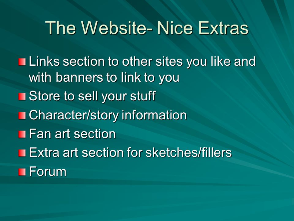 The Website- Nice Extras Links section to other sites you like and with banners to link to you Store to sell your stuff Character/story information Fan art section Extra art section for sketches/fillers Forum
