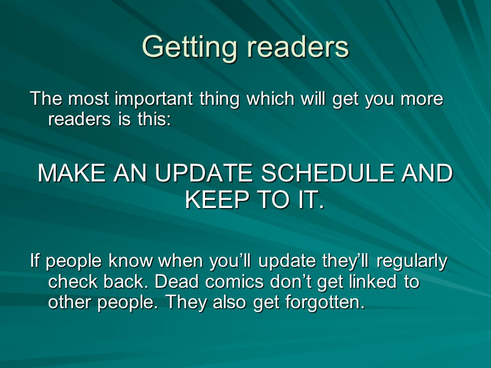 Getting readers The most important thing which will get you more readers is this: MAKE AN UPDATE SCHEDULE AND KEEP TO IT. If people know when you'll u
