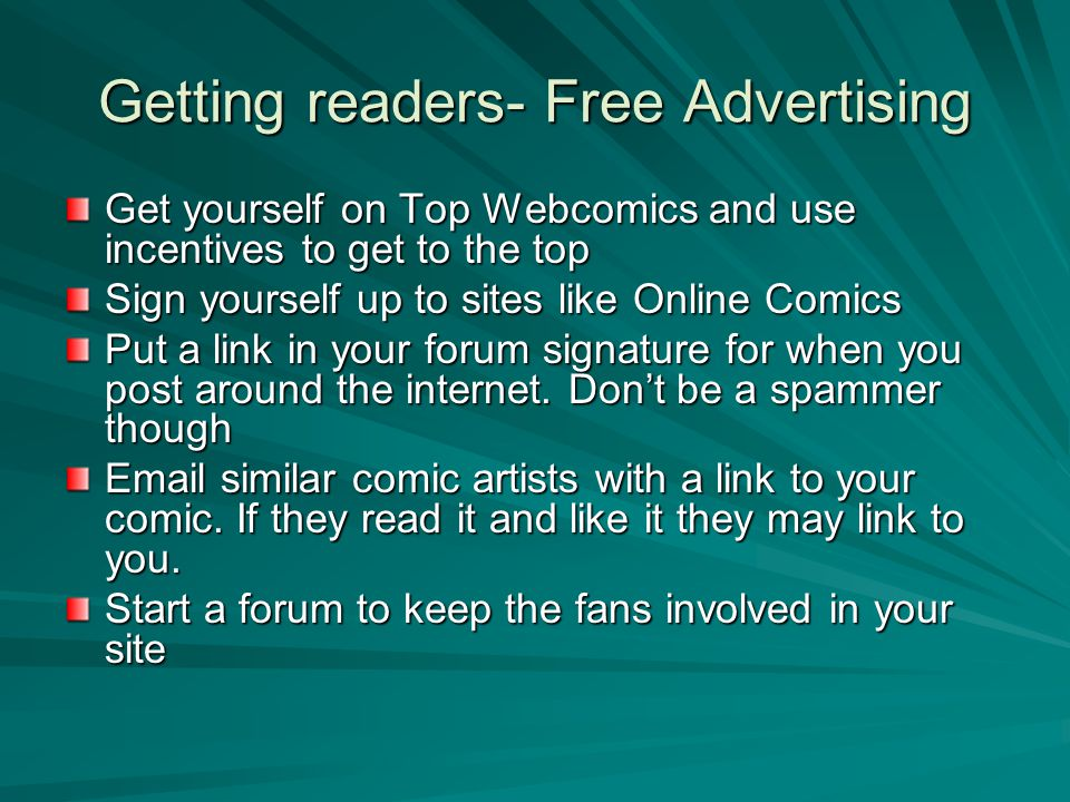 Getting readers- Free Advertising Get yourself on Top Webcomics and use incentives to get to the top Sign yourself up to sites like Online Comics Put a link in your forum signature for when you post around the internet.
