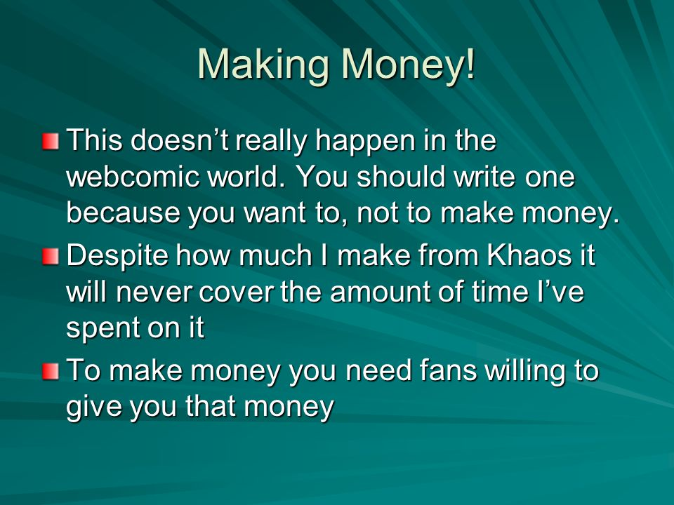 Making Money! This doesn't really happen in the webcomic world. You should write one because you want to, not to make money. Despite how much I make f