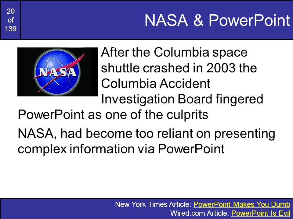 19 of 139 Rethinking The Overhead PowerPoint presentations too often resemble a school play – very loud, very slow, and very simple -Edward Tufte The Cognitive Style Of Power- Point: Pitching Out Corrupts Within , Edward Tufte, 2006 Edward Tufte is an analytical design guru (who would rail against being on this slide!)