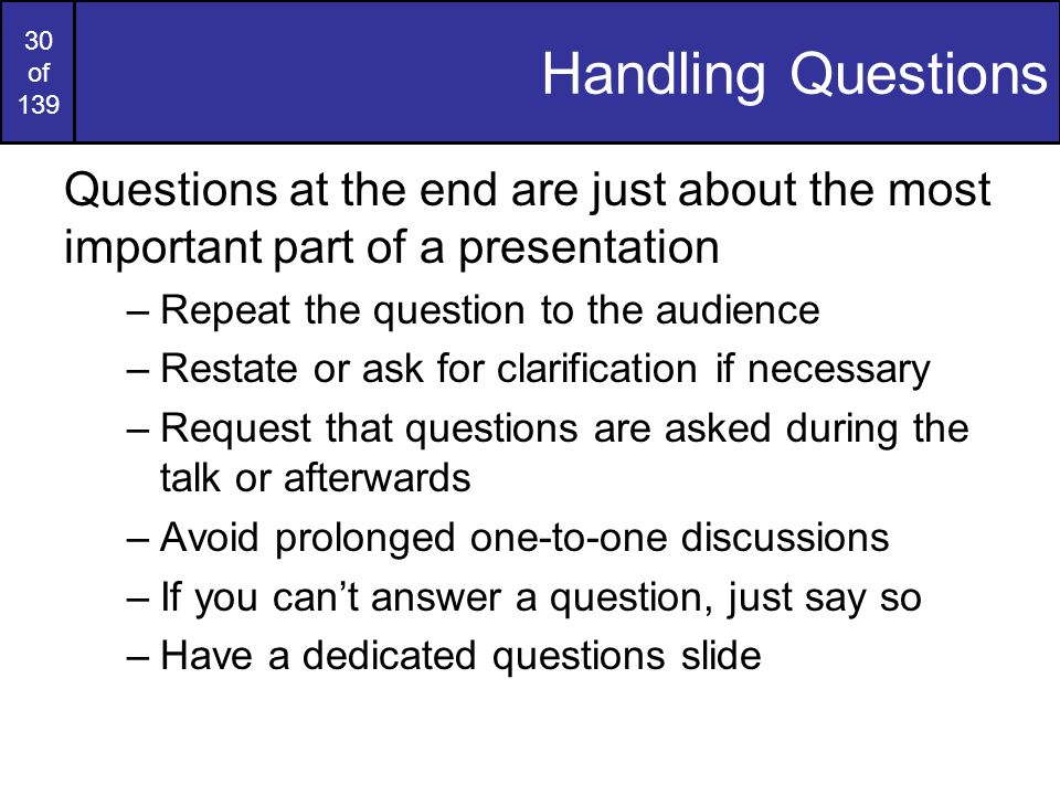 29 of 139 Oral Presentation Tips Some tips for oral presentations: –Body language is important –Speak loudly and clearly –Try to put some feeling into your voice –Do not read from notes –Maintain eye contact with your audience –Speak to your audience –Don't be afraid to take a pause –Don't be afraid to correct yourself
