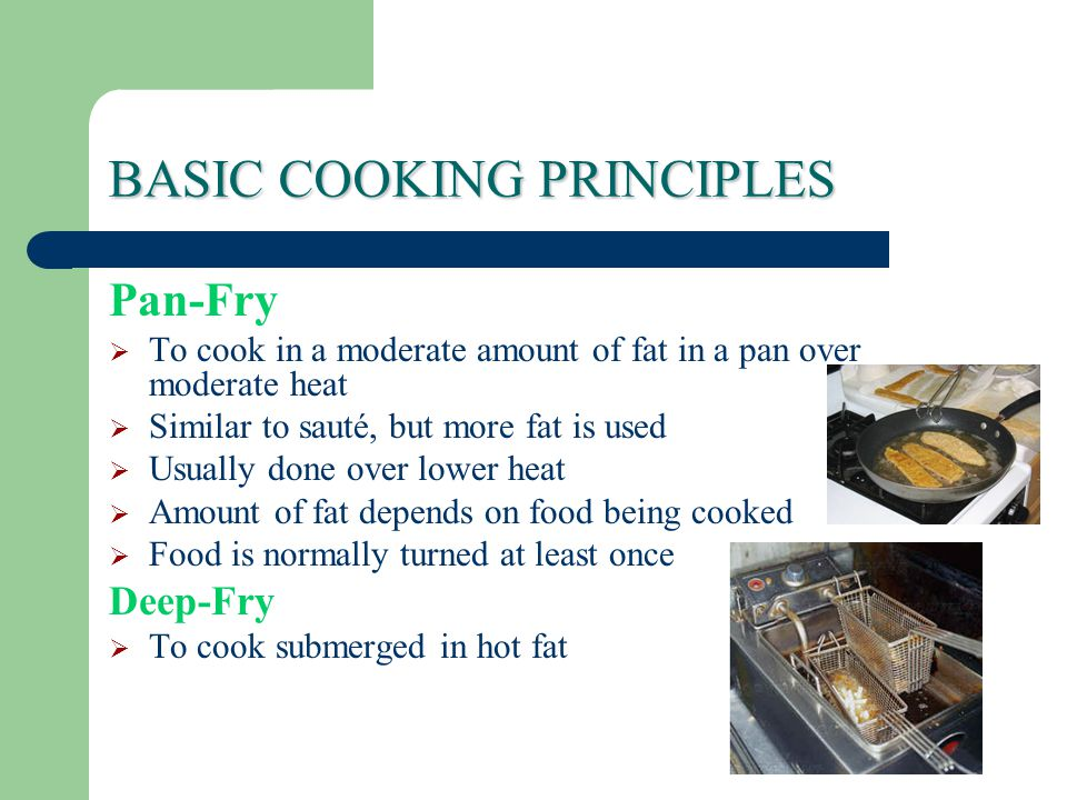 BASIC COOKING PRINCIPLES Pan-Fry  To cook in a moderate amount of fat in a pan over moderate heat  Similar to sauté, but more fat is used  Usually done over lower heat  Amount of fat depends on food being cooked  Food is normally turned at least once Deep-Fry  To cook submerged in hot fat
