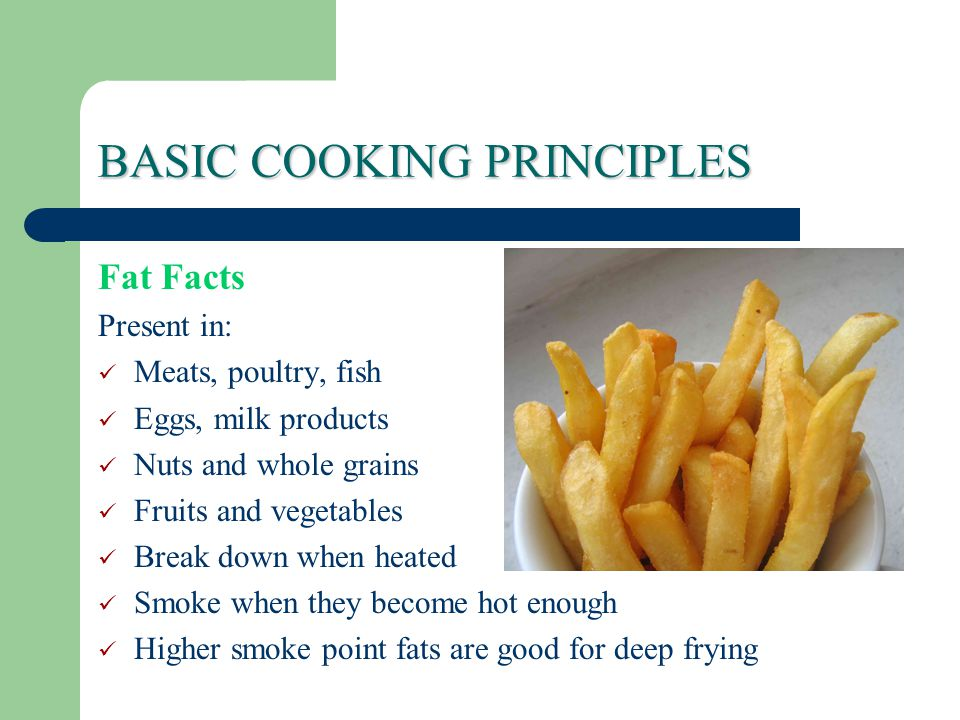 BASIC COOKING PRINCIPLES Fat Facts Present in: Meats, poultry, fish Eggs, milk products Nuts and whole grains Fruits and vegetables Break down when heated Smoke when they become hot enough Higher smoke point fats are good for deep frying