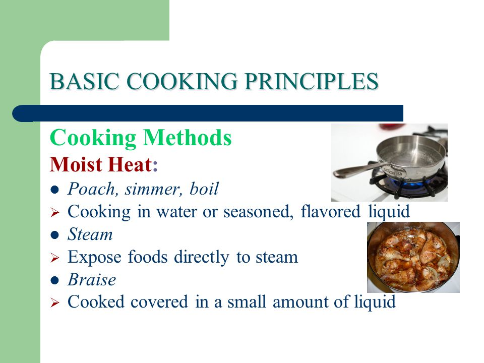 BASIC COOKING PRINCIPLES Cooking Methods Moist Heat: Poach, simmer, boil  Cooking in water or seasoned, flavored liquid Steam  Expose foods directly to steam Braise  Cooked covered in a small amount of liquid